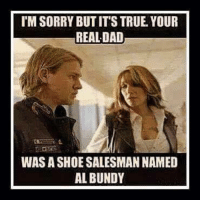 *mossy chick * lmao: l'MSORRY BUTIT'S TRUE YOUR  REAL DAD  WAS A SHOE SALESMAN NAMED  AL BUNDY *mossy chick * lmao