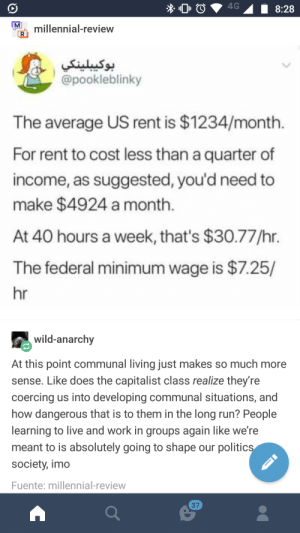 What other choice do we have?: lnal-review  9.  @pookleblinky  The average US rent is $1234/month  For rent to cost less than a quarter of  income, as suggested, you'd need to  make $4924 a month  At 40 hours a week, that's $30.77/hr.  The federal minimum wage is $7.25/  hr  wild-anarchy  At this point communal living just makes so much more  sense. Like does the capitalist class realize they're  coercing us into developing communal situations, and  how dangerous that is to them in the long run? People  learning to live and work in groups again like we're  meant to is absolutely going to shape our politics  society, imo  Fuente: millennial-review  37 What other choice do we have?
