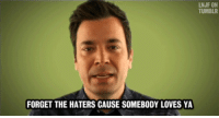 """Target, Tumblr, and youtube.com: LNJF ON  TUMBLR  FORGET THE HATERS CAUSE SOMEBODY LOVES YA <p>(<a href=""""http://www.youtube.com/watch?v=2mjvfnUAfyo&amp;feature=share&amp;list=PL1372C4C77BC35815"""" target=""""_blank"""">x</a>)</p>"""