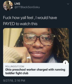 No kidding around by Shadowboltize MORE MEMES: LNS  @YTBlackSonGoku  Fuck how yall feel, I would have  PAYED to watch this  ROLLINGOUT COM  Ohio preschool worker charged with running  toddler fight club  9/27/18, 2:16 PM No kidding around by Shadowboltize MORE MEMES