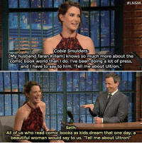 "lnsm:  #LNSM  Cobie Smulders:  [My husband Taran Killam] knows so much more about the  comic book world than I do. I've been doing a lot of press  and I have to say to him, ""Tell me about Ultron.  Seth:  All of us who read comic books as kids dream that one day, a  beautiful woman would say to us, ""Tell me about Ultron!"""