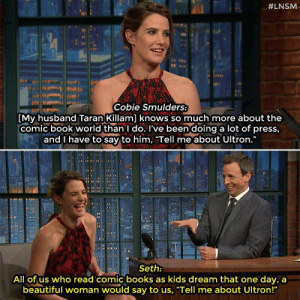 "Just saw Age of Ultron, now waiting for the flood of women.:  #LNSM  Cobie Smulders:  [My husband Taran Killam] knows so much more about the  comic book world than I do. I've been doing a lot of press,  and I have to say to him, ""Tell me about Ultron.""  Seth:  All of us who read comic books as kids dream that one day, a  beautiful woman would say to us. Tell me about Ultron! Just saw Age of Ultron, now waiting for the flood of women."