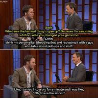 "lnsm:  #LNSM  Seth:  What was the hardest thing to give up? Because l'm assuming  tnutrition wise you changed your game too.  Chris:  I think my personality. Shedding that and replacing it with a guy  who talks about pull-ups and stuff  Like, Iturned into a bro foraminute and I was like  ""Oh, this is the worst!"""