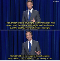 lnsm:  #LNSM  The Kardashians are refusing to Startfilming their10th  season until the people who burglarizedtheir homes  over the past few months have been caught.  So let that be a message to those burglars:  Stay hidden, trust nobody!You're our only hope!