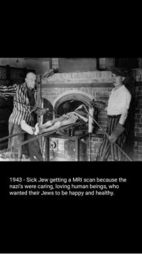 Those thoughtful Nazis: lo  2AAM  1943 - Sick Jew getting a MRI scan because the  nazi's were caring, loving human beings, who  wanted their Jews to be happy and healthy. Those thoughtful Nazis