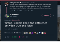 "(And thats a good thing): lo  Katelyn Burns @transscribe Jan 25  You can taunt journalists with ""learn to code"" all you want but you  can't run from the fact that if you switched jobs for 6 months, the  journalists would be better coders than you would be at journalism  1.7K  496  4.6K  AJ Powers  @aj powers  Follow  Replying to @transscribe  Wrong. Coders know the differencee  between true and false.  7:59 AM-26 Jan 2019  504 Retweets 4,103 Likes  113 5044.1K (And thats a good thing)"