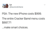 This is earth shattering! 😂: Lo  @laurenelizlane  PSA: The new iPhone costs $999.  The entire Cracker Barrel menu costs  $887.71  make smart choices. This is earth shattering! 😂