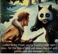 9gag, God, and Love: lo.  Listen to me Floyd, you're tripping balls right  now... for the love of god, put down the gun and  we can talk this, through  0 F  NT PANDA Absolutely unbearable. 🐼 Follow @9gag - - - 9gag caption pandabear