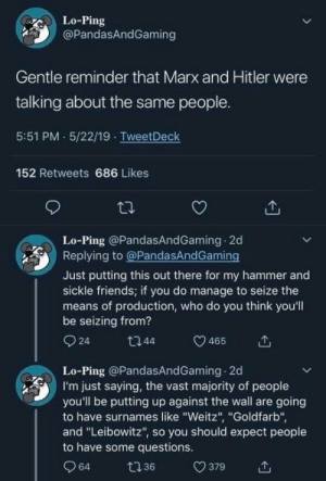 """Communism is antisemitic because the Jews control everything!: Lo-Ping  @PandasAndGaming  Gentle reminder that Marx and Hitler were  talking about the same people.  5:51 PM 5/22/19 TweetDeck  152 Retweets 686 Likes  Lo-Ping @PandasAndGaming 2d  Replying to @PandasAndGaming  Just putting this out there for my hammer and  sickle friends; if you do manage to seize the  means of production, who do you think you'll  be seizing from?  Q 24  t744  465  Lo-Ping @PandasAndGaming 2d  I'm just saying, the vast majority of people  you'll be putting up against the wall are going  to have surnames like """"Weitz"""", """"Goldfarb"""",  and """"Leibowitz"""", so you should expect people  to have some questions.  Q 64  t7 36  379 Communism is antisemitic because the Jews control everything!"""