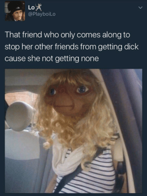 Friends, Dick, and Her: Lo  @PlayboiLo  That friend who only comes along to  stop her other friends from getting dick  cause she not getting none I dont know why you still riding with us.