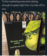 Love, Being Salty, and Girl Memes: lo the marketing executive daring  enough to green light this, my hats off to  you  Cjaunty jenkhead  4m  399  Green and  salty.  Just like my nuts. I love me some salty nuts