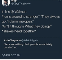 "<p>Walmart has got to be stopped! (via /r/BlackPeopleTwitter)</p>: lo  West  @CjayyTaughtHer  In line @ Walmart  turns around to stranger* ""They always  got 1 damn line open.""  ""Ain't it though? What they doing?""  *shakes head together*  sia Cheyanne @AsiaAtltAgain  Name something black people immediately  bond off of.  8/24/17, 3:26 PM <p>Walmart has got to be stopped! (via /r/BlackPeopleTwitter)</p>"