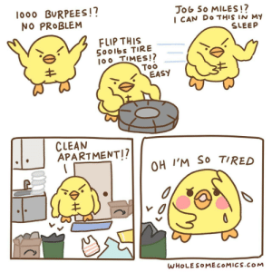 Working out [OC]: lo00 BURPEES!?  NO PROBLEM  JoG So MILES!?  I CAN DO THIS IN M  SLEEP  FLIP THIS  5001bs TIRE  100 TIMES!?  Too  EASY  CLEAN  APARTMENT!?  OH I'M SO TIRED  WHOLESOMECOMICS.COM Working out [OC]