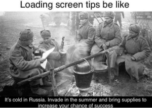 Be Like, Summer, and Russia: Loading screen tips be like  It's cold in Russia. Invade in the summer and bring supplies to  increase your chance of success Pro gamer tip