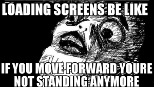 Be Like, Move, and You: LOADING SCREENS BE LIKE  IF YOU MOVE FORWARD YOURE  NOT STANDINGANYMORE Loading screen