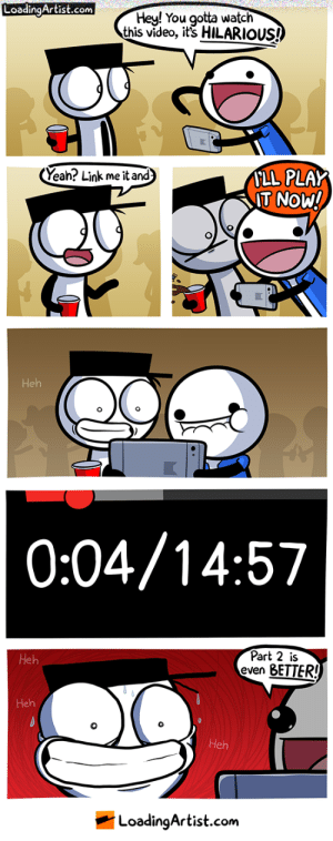 omg-images:  time and plays: LoadingArtist.com  Hey! You gotta watch  this video, it's HILARIOUS!  Near? Link me it and  LL PLAY  T NOW!  Heh  0:04/14:5'7  Part 2 is  even BETTER!  Heh  IS  Heh  Heh  LoadinqArtist.com omg-images:  time and plays