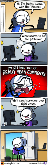 Internet, Mean, and Com: LoadingArtist.com  Hi, I'm having issues  with the Internet.  What seems to be  the problem?  WURk  IM GETTING LOTS OF  REALY MEAN COMMENTS  We'll send someone over  right away.  WURk  LoadingArtist.com  Drawn onTwitch! Im having issues with the Internet..