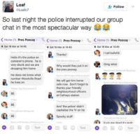 Drunk, Group Chat, and Hello: Loaf  Follow  OLoafc7  So last night the police interrupted our group  chat in the most spectacular way  Home  1) Pres Poosay  K Home (1)  Pres Poosay  Qo K Home 1) Pres Poosay  A Sat 18 Mar at 14:45  A Sat 18 Mar at 14:45  4 Sat 18 Mar at 14:45  Such a VIP he has a Police escort  call bullshit  Thanks!  Hello it's the police on  Latrice Royale  cameron's phone. he is  The jedi are taking over  Omg what  very drunk and we are  Why would they put it on  dropping him home  the pres poosay  Wholemnea Wasteman Roadman  He does not know what  Such a VIP he has a Police escort  number Woodville Road  We will get him home  he lives on  Such a VIP he has a Police escort  safe now. Don't forget to  thanks your friendly  Tekken Tag Tournament 2  neighbourhood officers  85  at Cathays station  T-Rex  The jedi are taking over  And the police didn't  capitalise the 'h' on he  The jedi are taking over  85  Spooky stuff  The jedi are taking over  Such a VIP ha has a Polica nscort  Furk ma rlearl it's lanit  Text  Text