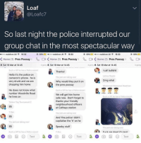 "Memes, 🤖, and Sat: Loaf  @Loafc7  So last night the police interrupted our  group chat in the most spectacular way  69%  ooo Vodafone UK 16:32  69% ooo Vodafone UK 16:32  69%  oooo Vodafone UK 16:32  C4 K Home (1)  K Home (1) Pres poosay  Home (1) Press Poosay  Press Poosay  A Sat 18 Mar at 14:45  going A Sat 18 Mar at 14:45  4 going A Sat 18 Mar at 14:45  4 4 going  Such a VIP he has a police escort  I call bullshit  Thanks!  Hello it's the police on  Latrice Royale  The jedi are taking over  Cameron's phone. he is  Omg what  very drunk and we are  Why would they put it on  dropping him home  the pres poosay  Whole moal Wasteman Roadman  He does not know what  Such a VIP he has a Police escort  number Woodville Road  We will get him home  he lives on  Such a VIP he has a Police escort  safe now. Don't forget to  thanks your friendly  Tekken Tag Tournament 2  neighbourhood officers  85  at Cathays station  The jedi aro taking over  85  And ""the police didn't  capitalise the 'h' on he  The jedi are taking over  85  Spooky stuff  The jodi are taking over  Fuck me dead it's lenit  ch a VIP he has a Police escort  Roy  Text  Text  Text I'm gonna tell my mom we have 120k followers and post her reaction fun ~Micky la la ( @michaela552 )•••••••••••••••••••••••••••••••• TAGS TAGS TAGS TAGS TAGS tumblrtextpost tumblrposts textpost tumblr shrek instatumblr memes posts phan funnythings 😂 same funny haha loltumblr lol relatable rarepepe funnythings funnytextposts pepeislife meme funnystuff pepe food spam"