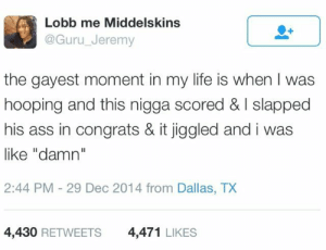 """Bitch, hold on: Lobb me Middelskins  @Guru_Jeremy  the gayest moment in my life is when I was  hooping and this nigga scored & I slapped  his ass in congrats & it jiggled and i was  like """"damn""""  2:44 PM-29 Dec 2014 from Dallas, TX  4,430 RETWEETS  4,471 LIKES Bitch, hold on"""