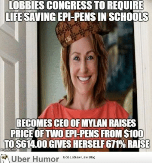 Anaconda, Life, and Martin: LOBBIES CONGRESS TO REQUIRE  LIFE SAVING EPI-PENS IN SCHOOLS  BECOMES CEO OF MYLAN RAISES  PRICE OFTWO EPI-PENS FROM $100  TO $614.00 GIVES HERSELF 671% RAISE  Uber Humo  Bob Loblaw Law Blog omg-images:  Martin Shkreli has a bride in hell