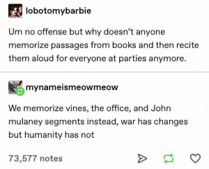 Books, The Office, and Office: lobotomybarbie  Um no offense but why doesn't anyone  memorize passages from books and then recite  them aloud for everyone at parties anymore.  mynameismeowmeow  We memorize vines, the office, and John  mulaney segments instead, war has changes  but humanity has not  73,577 notes