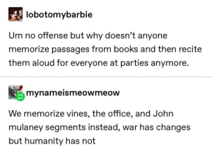 Humans are always the same: lobotomybarbie  Um no offense but why doesn't anyone  memorize passages from books and then recite  them aloud for everyone at parties anymore.  mynameismeowmeow  We memorize vines, the office, and John  mulaney segments instead, war has changes  but humanity has not Humans are always the same