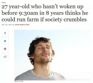 Run, Old, and Local: LOCAL  27 year-old who hasn't woken up  before 9:30am in 8 years thinks he  could run farm if society crumbles  JULY 26, 2017 by JACOB DUARTE SPIEL  Photo Credit  4- you've seen 'em all before