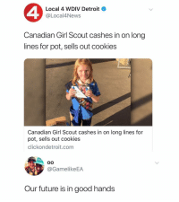 Cookies, Detroit, and Future: Local 4 WDIV Detroit  @Local4News  Canadian Girl Scout cashes in on long  lines for pot, sells out cookies  Canadian Girl Scout cashes in on long lines for  pot, sells out cookies  clickondetroit.com  @GamelikeEA  Our future is in good hands These are the leaders folks