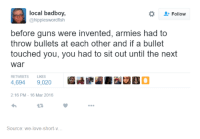 Dank, 🤖, and Next: local badboy  Follow  hippieswordfish  before guns were invented, armies had to  throw bullets at each other and if a bullet  touched you, you had to sit out until the next  War  RETWEETS LIKES  4,694  9,020  2:16 PM 16 Mar 2016  Source: we love short-v