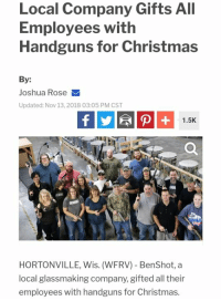 (LD): Local Company Gifts All  Employees with  Handguns for Christmas  By:  Joshua Rose  Updated: Nov 13,2018 03:05 PM CST  1.5K  HORTONVILLE, Wis. (WFRV) BenShot, a  local glassmaking company, gifted all their  employees with handguns for Christmas. (LD)