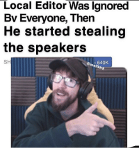 meme editor: Local Editor Was lgnored  Bv Everyone, Then  He started stealing  the speakers  SH  mel 640K  mellkirk