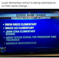 robert e lee: Local elementary school is taking submissions  on their name change...  SCHOOL NAME CHANGE  NOMINATIONS FOR ROBERT E. LEE ELEMENTARY  DREW BREESELEMENTARY  BRUCE LEE ELEMENTARY  JOHN CENA ELEMENTARY  SCHOOL  ADOLF HITLER SCHOOL FOR FRIENDSHIP AND  TOLERANCE  SCH00LIE MCSCHOOLFACE  FOX7