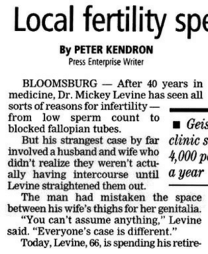 """Sex, Tumblr, and Ally: Local fertility spe  By PETER KENDRON  Press Enterprise Writer  BLOOMSBURG-After 40 years in  medicine, Dr. Mickey Levine has seen all  sorts of reasons for infertility-  from low sperm count to  blocked fallopian tubes  Geis  But his strangest case by far clinic s  involved a husband and wife who 4000  didn't realize they weren't actu- '?  ally having intercourse until a year  Levine straightened them out.  The man had mistaken the space  between his wife's thighs for her genitalia.  """"You can't assume anything,"""" Levine  said. """"Everyone's case is different.""""  Today. Levine, 66, is spending his retire- memehumor:  Sex ain't horseshoes, son. Close don't count."""