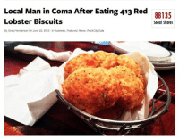 News, Red Lobster, and Business: Local Man in Coma After Eating 413 Red  Lobster Biscuits  88135  Social Shares  By Greg Henderson On June 22, 2013  n Business, Featured, News, RockCity Eats