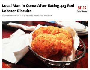 foodchewer:  weak : Local Man in Coma After Eating 413 Red  Lobster Biscuits  88135  Social Shares  By Greg Henderson On June 22, 2013 in Business, Featured, News, RockCity Eats foodchewer:  weak