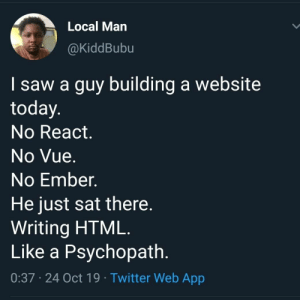 Saw, Twitter, and Today: Local Man  @KiddBubu  I saw a guy building a website  today.  No React.  No Vue.  No Ember.  He just sat there.  Writing HTML.  Like a Psychopath.  0:37 24 Oct 19 Twitter Web App No need.