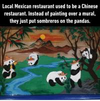 9gag, Dank, and Funny: Local Mexican restaurant used to be a Chinese  restaurant. Instead of painting over a mural,  they just put sombreros on the pandas. They even turned the bamboo leaves into chillies!  https://9gag.com/gag/aOrmR7r/sc/funny?ref=fbsc