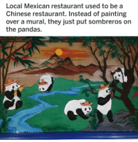 """Memes, Chinese, and Http: Local Mexican restaurant used to be a  Chinese restaurant. Instead of painting  over a mural, they just put sombreros on  the pandas. <p>Mexican Pandas via /r/memes <a href=""""http://ift.tt/2DUNA5t"""">http://ift.tt/2DUNA5t</a></p>"""