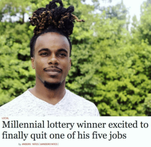 me_irl: LOCAL  Millennial lottery winner excited to  finally quit  one of his five jobs  by ANDERS YATES [eANDERSYATES me_irl