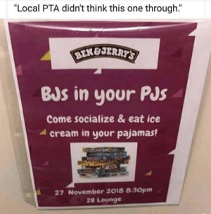 """Ice Cream, Cream, and Ice: """"Local PTA didn't think this one through.""""  BENEJERRYS  BJs in your PJs  Come socialize & eat ice  cream in your pajamas!  27 November 2018 8:30pm  28 Lounge"""