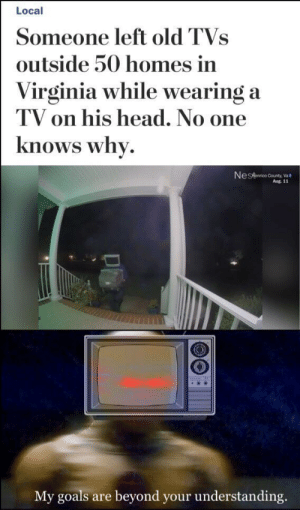 Do not question the one with all 69 cable channels.: Local  Someone left old TVs  outside 50 homes in  Virginia while wearing a  TV on his head. No one  knows why  Nestanrico County,Va  Aug. 11  My goals  beyond your understanding.  are Do not question the one with all 69 cable channels.