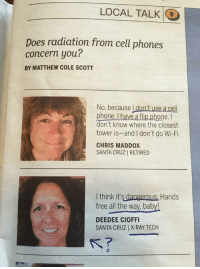 "Phone, Tumblr, and Blog: LOCAL TALK  0  Does radiation from cell phones  concern you?  BY MATTHEW COLE SCOTT  No, because I don't use a cell  phone, I have a flip phone. I  don't know where the closest  tower is-and I don't do Wi-Fi.  CHRIS MADDOX  SANTA CRUZ | RETIRED  I think it's dangerous, Hands  free all the way, baby!  DEEDEE CIOFFI  SANTA CRUZ| X-RAY TECH  ST <p><a href=""http://memehumor.net/post/172902616493/i-dont-have-a-cell-phone-just-a-flip-phone"" class=""tumblr_blog"">memehumor</a>:</p>  <blockquote><p>I don't have a cell phone, just a flip phone.</p></blockquote>"