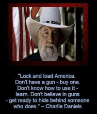 """daniels: """"Lock and load America.  Don't have a gun buy one.  Don't know how to use it  learn. Don't believe in guns  get ready to hide behind someone  who does."""" Charlie Daniels"""