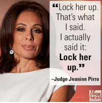 "Memes, News, and Fox News: ""Lock her up  That's what  l said  I actually  said it  Lock heir  Judge Jeanine Pirro  FOX  NEWS On ""Justice"" tonight, @Judge_Jeanine said that the house of cards upon which the Obamas and Clintons built the Trump-Russia connection collapsed."