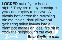 Locked Out: LOCKED out of your house at  night? They are many techniques  you can employ to survive. A  plastic bottle from the recycling  bin makes an ideal pillow and  gathering fallen leaves into a  plant pot makes an ideal fire pit to  cook the neighbour's cat over.  Bear Grylls, e-mail