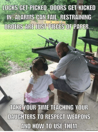 Fail, Memes, and Respect: LOCKS GET PICKED DOORS GET KICKED  IN ALARMS CAN FAIL, RESTRAINING  ORDERS ARE JUST PIECES OF PAPER  TAKE YOUR TIME TEACHING YOUR  DAUGHTERS TO RESPECT WEAPONS  AND HOW TO USE THEM