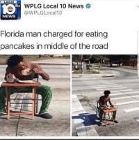 Florida Man, Memes, and News: LOCO  WPLG Local 10 News  WPLGLocall0  NEWS  Florida man charged for eating  pancakes in middle of the road 😋😋😋😋😋😋😋