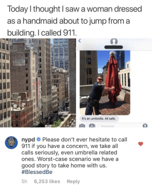 Saw, Good, and Home: loday l thought saw a woman dressed  as a handmaid about to jump from a  building.I called 911  It's an umbrella. All safe.  4iMessage  nypdPlease don't ever hesitate to call  911 if you have a concern, we take all  calls seriously, even umbrella related  ones. Worst-case scenario we have a  good story to take home with us  #BlessedBe  5h 6,253 likes Reply