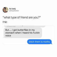 "Bitch, Voice, and Humans of Tumblr: loe baby  @heyaloelee  ""what type of friend are you?""  me:  ig: realpettymayO  But... i got butterflies in my  stomach when i heard his fuckin  voice  bitch them is moths"